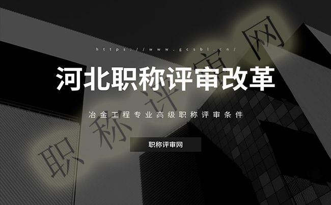 河北职称评审改革,冶金工程高级职称评审要求,高级职称评审要求