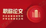 河北省副高级职称评审还需要论文吗,河北省副高级职称评审论文要求